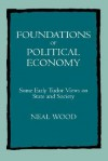 Foundations of Political Economy: Some Early Tudor Views on State and Society - Neal Wood