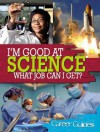 I'm Good at Science, What Job Can I Get? - Richard Spilsbury