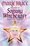 First Steps To Solitary Witchcraft: Ins Practice and Life Benefits - Marie Bruce