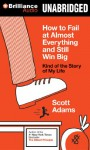 How to Fail at Almost Everything and Still Win Big: Kind of the Story of My Life - Scott Adams, Patrick Girard Lawlor