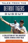Tales from the Detroit Tigers Dugout: A Collection of the Greatest Tigers Stories Ever Told - Jack Ebling