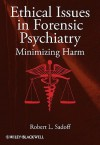 Ethical Issues in Forensic Psychiatry: Minimizing Harm - Robert L. Sadoff