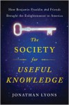 The Society for Useful Knowledge: How Benjamin Franklin and Friends Brought the Enlightenment to America - Jonathan Lyons