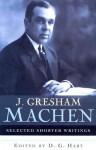 Selected Shorter Writings - J. Gresham Machen, D.G. Hart