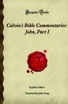 Calvin's Bible Commentaries: John, Part I: (Forgotten Books) - John Calvin