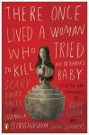 There Once Lived a Woman Who Tried to Kill Her Neighbor's Baby: Scary Fairy Tales By Ludmilla Petrushevskaya - -Author-