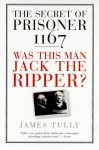 The Secret Of Prisoner 1167: Was This Man Jack The Ripper? - James Tully