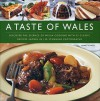 A Taste of Wales: Discover the Essence of Welsh Cooking with Over 30 Classic Recipes Shown in 130 Stunning Colour Photographs - Annette Yates