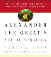 Alexander the Great's Art of Strategy: The Timeless Leadership Lessons of History's Greatest Empire Builder - Partha Bose, James Langton