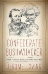 Confederate Bushwhacker: Mark Twain in the Shadow of the Civil War - Jerome Loving