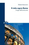 Il Cielo Sopra Roma: I Luoghi Dell'astronomia - Roberto Buonanno