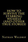 How to Survive the Stabbing Weasels and Other True Stories - Nathan Waldrip