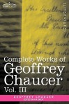 Complete Works of Geoffrey Chaucer, Vol. III: The House of Fame: The Legend of Good Women, the Treatise on the Astrolabe with an Account of the Source - Geoffrey Chaucer, Walter W. Skeat