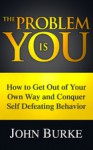 The Problem is YOU: How to Get Out of Your Own Way and Conquer Self-Defeating Behavior - John Burke