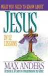 What You Need to Know about Jesus in 12 Lessons: The What You Need to Know Study Guide Series - Max E. Anders