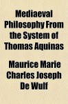 Mediaeval Philosophy from the System of Thomas Aquinas - Maurice De Wulf