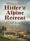 Hitler's Alpine Retreat - James Wilson