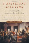 A Brilliant Solution: Inventing the American Constitution - Carol Berkin