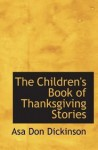 The Children's Book of Thanksgiving Stories - Asa Don Dickinson