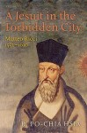 A Jesuit in the Forbidden City: Matteo Ricci, 1552-1610 - R. Po-chia Hsia