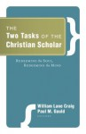 The Two Tasks of the Christian Scholar: Redeeming the Soul, Redeeming the Mind - William Lane Craig, Paul M. Gould, Habib C. Malik, Charles Malik, Peter Kreeft, Walter L. Bradley, Robert Kaita, John North