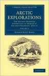 Arctic Explorations: The Second Grinnell Expedition in Search of Sir John Franklin, 1853, '54, '55 - Elisha Kent Kane