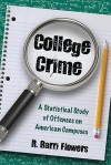 College Crime: A Statistical Study of Offenses on American Campuses - R. Barri Flowers