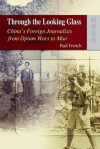 Through the Looking Glass: China's Foreign Journalists from Opium Wars to Mao - Paul French