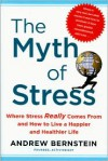 The Myth of Stress: Where Stress Really Comes From and How to Live a Happier and Healthier Life - Andrew Bernstein