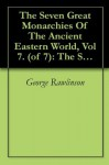 The Seven Great Monarchies Of The Ancient Eastern World, Vol 7. (of 7): The Sassanian or New Persian Empire The History, Geography, And Antiquities Of ... Persian Empire; With Maps and Illustrations. - George Rawlinson