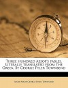 Three Hundred Aesop's Fables. Literally Translated from the Greek. by George Fyler Townsend - Aesop, George Fyler Townsend