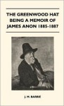 The Greenwood Hat Being a Memoir of James Anon 1885-1887 - J.M. Barrie