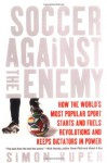 Soccer Against the Enemy: How the World's Most Popular Sport Starts and Fuels Revolutions and Keeps Dictators in Power - Simon Kuper