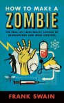 How to Make a Zombie: The Real Life (and Death) Science of Reanimation and Mind Control - Frank Swain