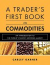 A Trader's First Book on Commodities: An Introduction to the World's Fastest Growing Market - Carley Garner