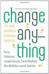 Change Anything: The New Science of Personal Success - Kerry Patterson, Joseph Grenny, David Maxfield, Ron McMillan, Al Switzler