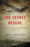 The Secret Rescue: An Untold Story of American Nurses and Medics Behind Nazi Lines - Cate Lineberry