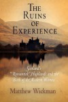 "The Ruins of Experience: Scotland's ""Romantick"" Highlands and the Birth of the Modern Witness - Matthew Wickman"