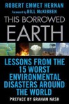 This Borrowed Earth: Lessons from the Fifteen Worst Environmental Disasters around the World - Robert Emmet Hernan, Bill McKibben, Graham Nash