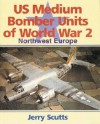 US Medium Bomber Units of World War 2: Northwest Europe - Jerry Scutts
