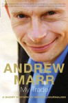 My Trade: A Short History of British Journalism - Andrew Marr