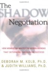 The Shadow Negotiation: How Women Can Master the Hidden Agendas That Determine Bargaining Success - Deborah M. Kolb, Judith Williams