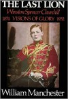 The Last Lion: Winston Spencer Churchill Visions of Glory 1874-1932 - William Raymond Manchester