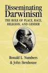 Disseminating Darwinism: The Role of Place, Race, Religion, and Gender - Ronald L. Numbers