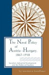 The Naval Policy of Austria-Hungary, 1867-1918: Navalism, Industrial and Development, and the Politics of Dualism - Lawrence Sondhaus