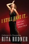 I Still Have It . . . I Just Can't Remember Where I Put It: Confessions of a Fiftysomething - Rita Rudner