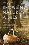 Browsing Nature's Aisles: A Year of Foraging for Wild Food in the Suburbs - Wendy Brown, Eric Brown