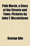 Pink Marsh: A Story of the Streets and Town - George Ade