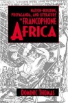 Nation-Building, Propaganda, and Literature in Francophone Africa - Dominic Thomas