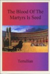The Blood Of The Martyrs Is Seed - Tertullian
